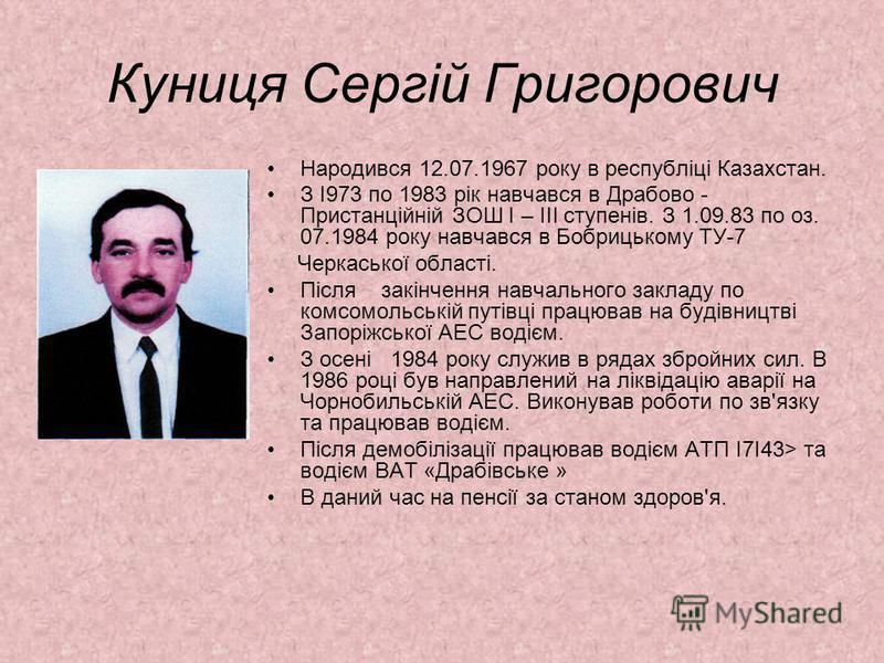 Куниця Сергій Григорович Народився 12.07.1967 року в республіці Казахстан. З І973 по 1983 рік навчався в Драбово - Пристанційній ЗОШ І – III ступенів. З 1.09.83 по оз. 07.1984 року навчався в Бобрицькому ТУ-7 Черкаської області. Після закінчення навч