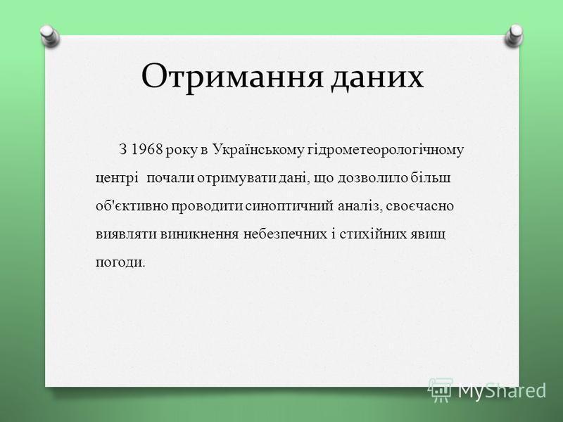 Отримання даних З 1968 року в Українському гідрометеорологічному центрі почали отримувати дані, що дозволило більш об'єктивно проводити синоптичний аналіз, своєчасно виявляти виникнення небезпечних і стихійних явищ погоди.