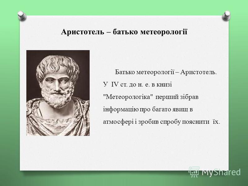 Аристотель – батько метеорології Батько метеорології – Аристотель. У IV ст. до н. е. в книзі Метеорологіка перший зібрав інформацію про багато явищ в атмосфері і зробив спробу пояснити їх.