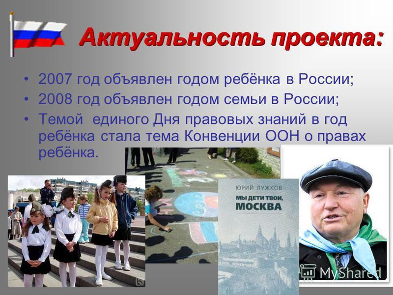 Актуальность проекта: 2007 год объявлен годом ребёнка в России; 2008 год объявлен годом семьи в России; Темой единого Дня правовых знаний в год ребёнка стала тема Конвенции ООН о правах ребёнка.