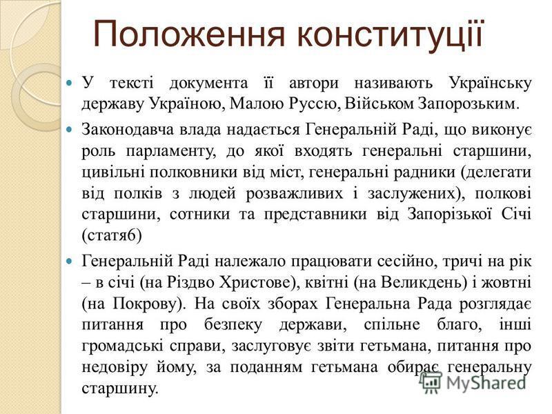 Положення конституції У тексті документа її автори називають Українську державу Україною, Малою Руссю, Військом Запорозьким. Законодавча влада надається Генеральній Раді, що виконує роль парламенту, до якої входять генеральні старшини, цивільні полко