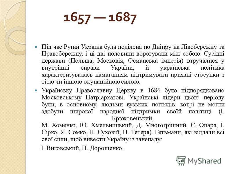 1657 1687 Під час Руїни Україна була поділена по Дніпру на Лівобережну та Правобережну, і ці дві половини ворогували між собою. Сусідні держави (Польща, Московія, Османська імперія) втручалися у внутрішні справи України, й українська політика характе