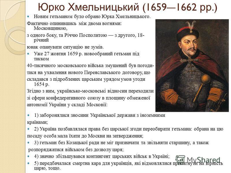 Юрко Хмельницький (16591662 рр.) Новим гетьманом було обрано Юрка Хмельницького. Фактично опинившись між двома вогнями: Московщиною, з одного боку, та Річчю Посполитою з другого, 18- річний юнак опанувати ситуацію не зумів. Уже 27 жовтня 1659 р. ново