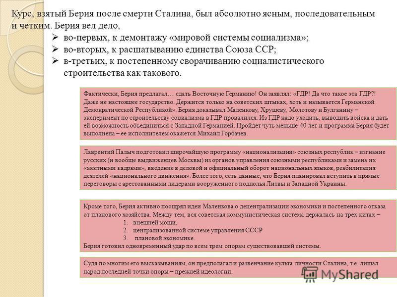 Курс, взятый Берия после смерти Сталина, был абсолютно ясным, последовательным и четким. Берия вел дело, во-первых, к демонтажу «мировой системы социализма»; во-вторых, к расшатыванию единства Союза ССР; в-третьих, к постепенному сворачиванию социали