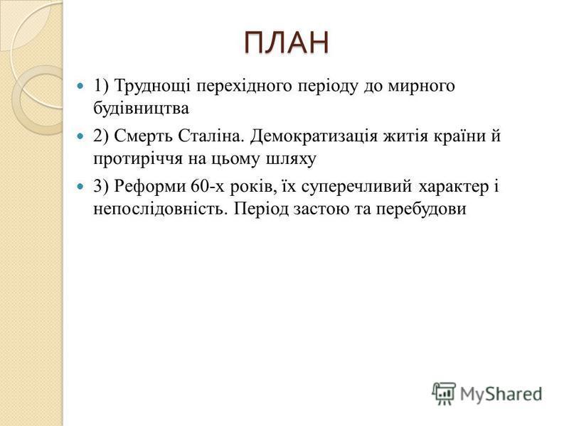 ПЛАН 1) Труднощі перехідного періоду до мирного будівництва 2) Смерть Сталіна. Демократизація житія країни й протиріччя на цьому шляху 3) Реформи 60-х років, їх суперечливий характер і непослідовність. Період застою та перебудови