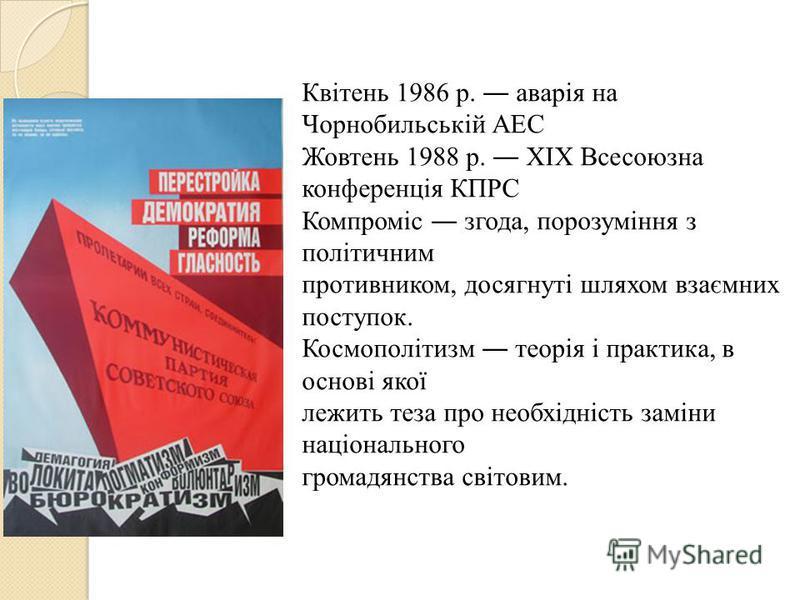 Квітень 1986 р. аварія на Чорнобильській АЕС Жовтень 1988 р. ХІХ Всесоюзна конференція КПРС Компроміс згода, порозуміння з політичним противником, досягнуті шляхом взаємних поступок. Космополітизм теорія і практика, в основі якої лежить теза про необ