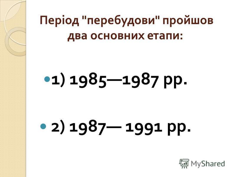 Період  перебудови  пройшов два основних етапи : 1) 19851987 рр. 2) 1987 1991 рр.