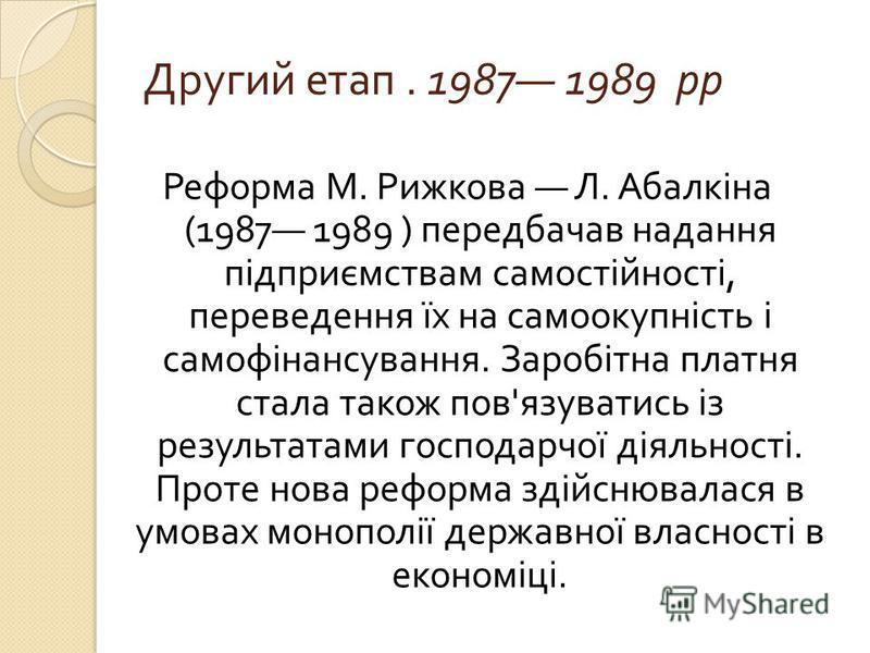 Другий етап. 1987 1989 рр Реформа М. Рижкова Л. Абалкіна (1987 1989 ) передбачав надання підприємствам самостійності, переведення їх на самоокупність і самофінансування. Заробітна платня стала також пов ' язуватись із результатами господарчої діяльно