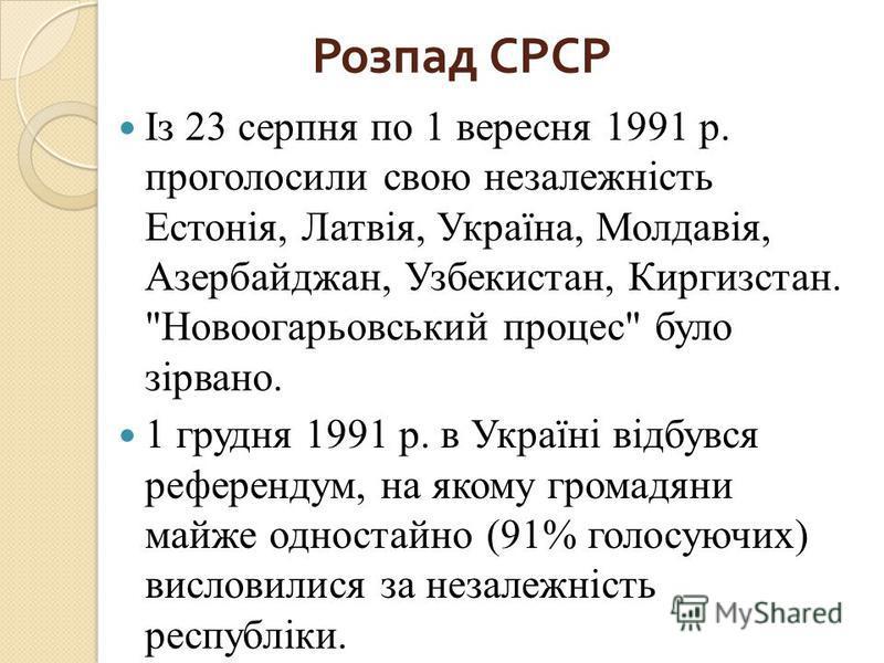 Розпад СРСР Із 23 серпня по 1 вересня 1991 р. проголосили свою незалежність Естонія, Латвія, Україна, Молдавія, Азербайджан, Узбекистан, Киргизстан.