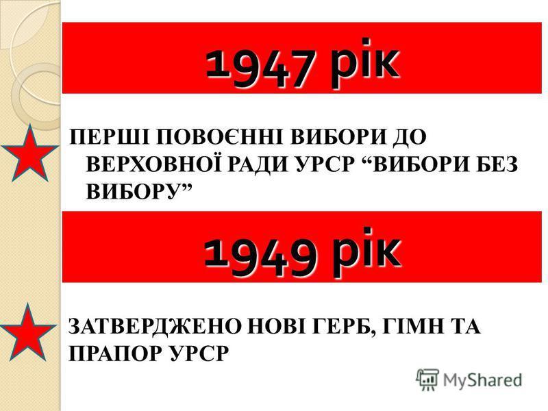 ПЕРШІ ПОВОЄННІ ВИБОРИ ДО ВЕРХОВНОЇ РАДИ УРСР ВИБОРИ БЕЗ ВИБОРУ 1949 рік ЗАТВЕРДЖЕНО НОВІ ГЕРБ, ГІМН ТА ПРАПОР УРСР 1947 рік