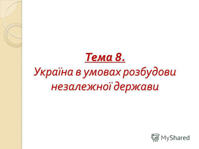 Тема 8. Україна в умовах розбудови незалежної держави