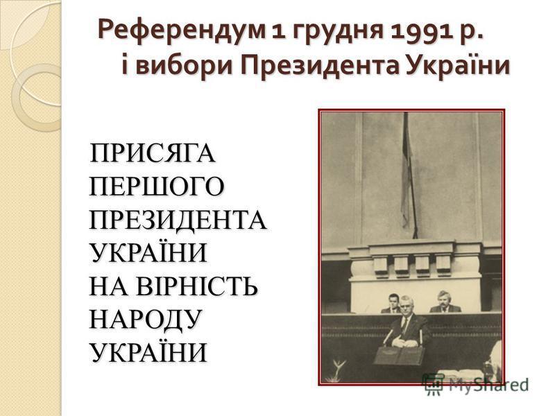 Референдум 1 грудня 1991 р. і вибори Президента України ПРИСЯГА ПЕРШОГО ПРЕЗИДЕНТА УКРАЇНИ НА ВІРНІСТЬ НАРОДУ УКРАЇНИ ПРИСЯГА ПЕРШОГО ПРЕЗИДЕНТА УКРАЇНИ НА ВІРНІСТЬ НАРОДУ УКРАЇНИ