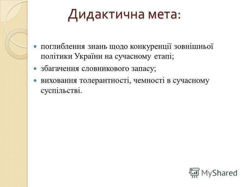 Дидактична мета : поглиблення знань щодо конкуренції зовнішньої політики України на сучасному етапі; збагачення словникового запасу; виховання толерантності, чемності в сучасному суспільстві.
