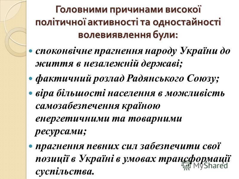 Головними причинами високої політичної активності та одностайності волевиявлення були : споконвічне прагнення народу України до життя в незалежній державі; фактичний розлад Радянського Союзу; віра більшості населення в можливість самозабезпечення кра