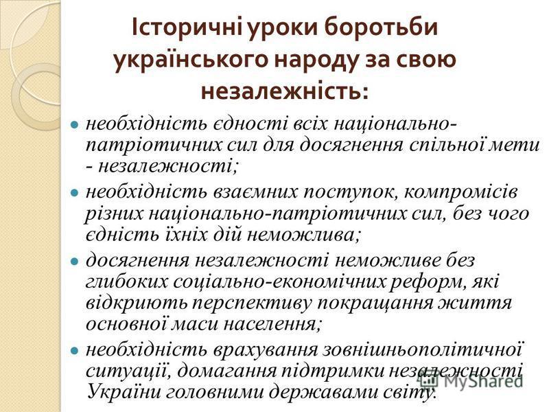 Історичні уроки боротьби українського народу за свою незалежність : необхідність єдності всіх національно- патріотичних сил для досягнення спільної мети - незалежності; необхідність взаємних поступок, компромісів різних національно-патріотичних сил,