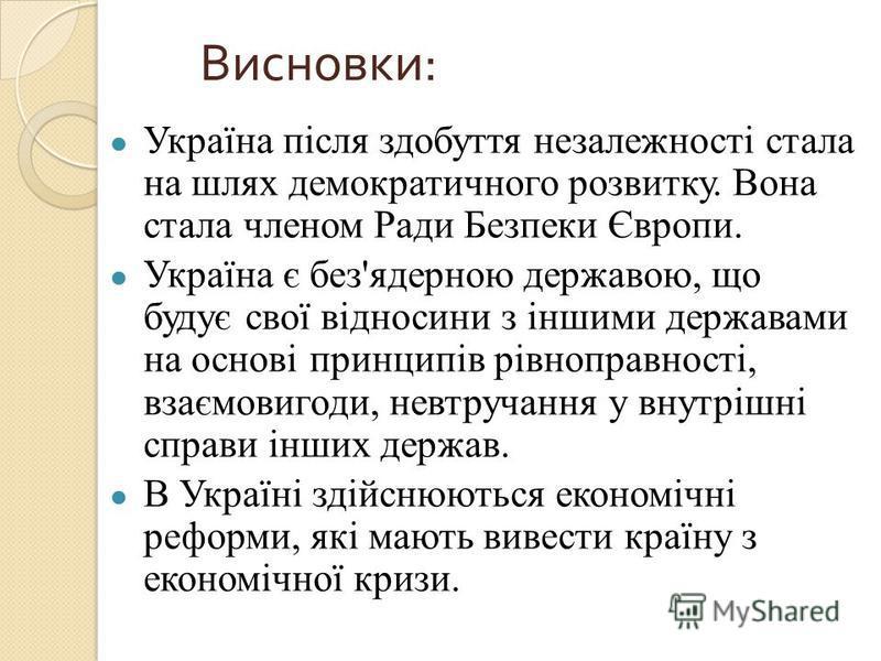 Україна після здобуття незалежності стала на шлях демократичного розвитку. Вона стала членом Ради Безпеки Європи. Україна є без'ядерною державою, що будує свої відносини з іншими державами на основі принципів рівноправності, взаємовигоди, невтручання