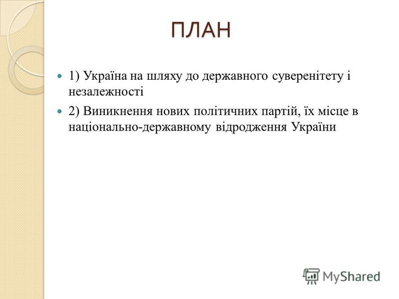 ПЛАН 1) Україна на шляху до державного суверенітету і незалежності 2) Виникнення нових політичних партій, їх місце в національно-державному відродження України