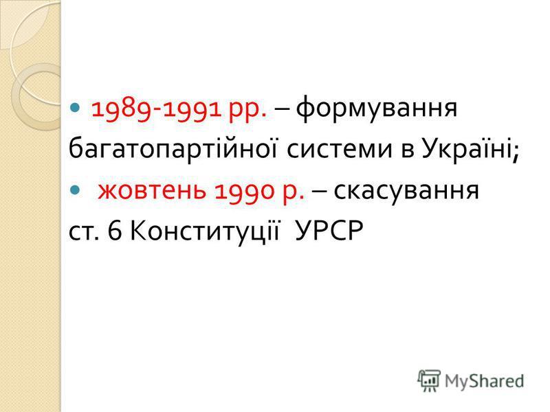 1989-1991 рр. – формування багатопартійної системи в Україні ; жовтень 1990 р. – скасування ст. 6 Конституції УРСР