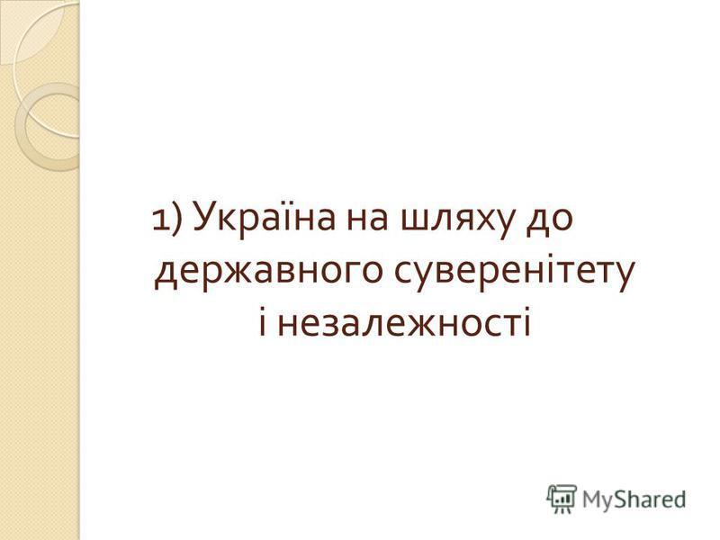 1) Україна на шляху до державного суверенітету і незалежності