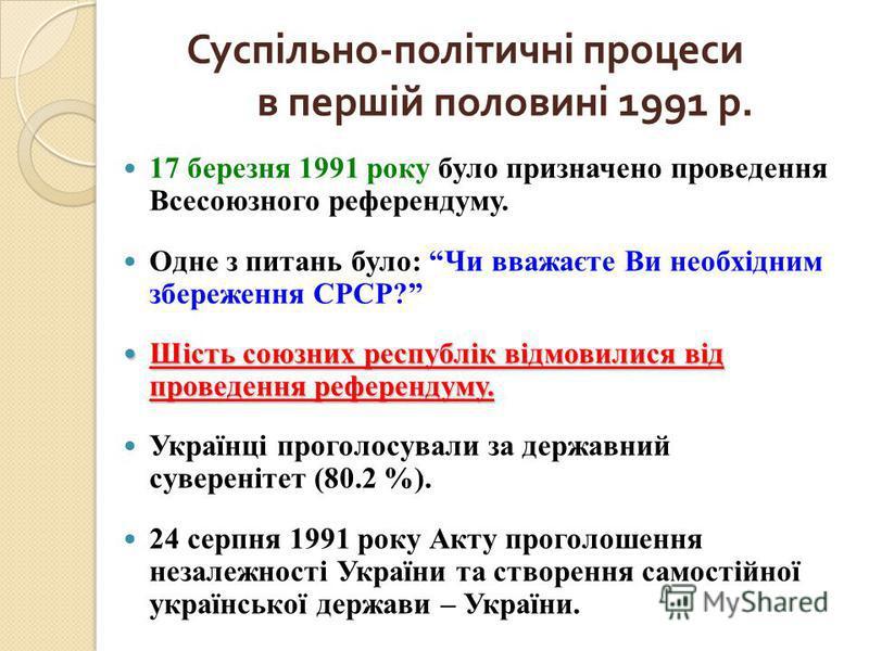 Суспільно - політичні процеси в першій половині 1991 р. 17 березня 1991 року було призначено проведення Всесоюзного референдуму. Одне з питань було: Чи вважаєте Ви необхідним збереження СРСР? Шість союзних республік відмовилися від проведення референ