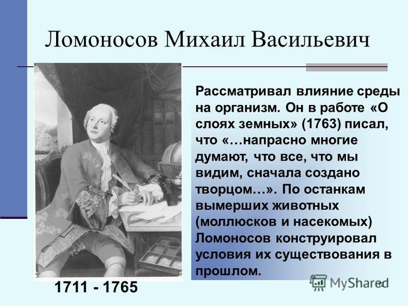12 Ломоносов Михаил Васильевич Рассматривал влияние среды на организм. Он в работе «О слоях земных» (1763) писал, что «…напрасно многие думают, что все, что мы видим, сначала создано творцом…». По останкам вымерших животных (моллюсков и насекомых) Ло
