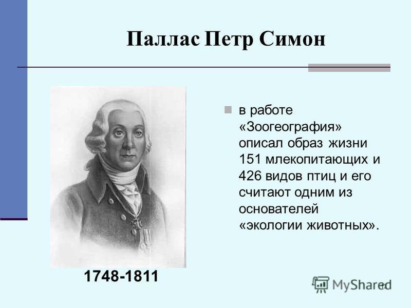 13 Паллас Петр Симон в работе «Зоогеография» описал образ жизни 151 млекопитающих и 426 видов птиц и его считают одним из основателей «экологии животных». 1748-1811