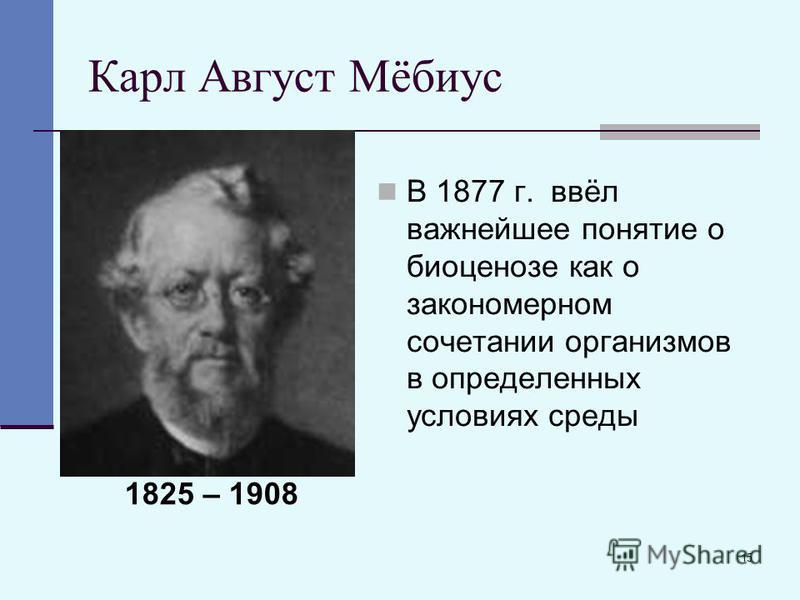 15 Карл Август Мёбиус В 1877 г. ввёл важнейшее понятие о биоценозе как о закономерном сочетании организмов в определенных условиях среды 1825 – 1908