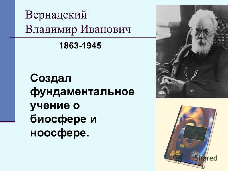 19 Вернадский Владимир Иванович Создал фундаментальное учение о биосфере и ноосфере. 1863-1945