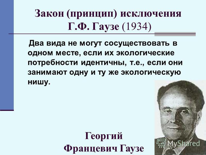 39 Закон (принцип) исключения Г.Ф. Гаузе (1934) Два вида не могут сосуществовать в одном месте, если их экологические потребности идентичны, т.е., если они занимают одну и ту же экологическую нишу. Георгий Францевич Гаузе