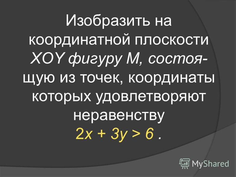 Изобразить на координатной плоскости XOY фигуру M, состоящую из точек, координаты которых удовлетворяют неравенству 2x + 3y > 6.