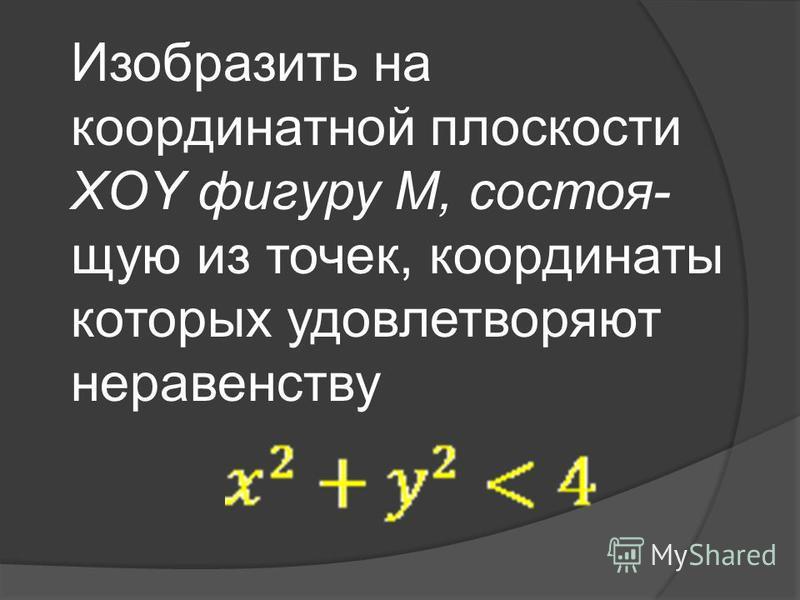 Изобразить на координатной плоскости XOY фигуру M, состоящую из точек, координаты которых удовлетворяют неравенству