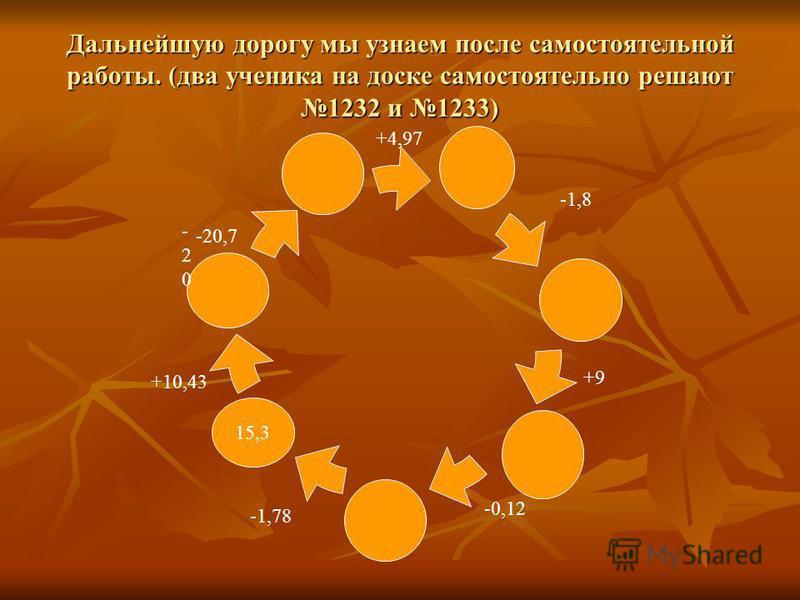 Дальнейшую дорогу мы узнаем после самостоятельной работы. (два ученика на доске самостоятельно решают 1232 и 1233) 15,3 +10,43 -20-20 -20,7 +4,97 -1,8 +9 -0,12 -1,78