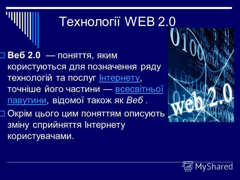 Технології WEB 2.0 Веб 2.0 поняття, яким користуються для позначення ряду технологій та послуг Інтернету, точніше його частини всесвітньої павутини, відомої також як Веб.Інтернетувсесвітньої павутини Окрім цього цим поняттям описують зміну сприйняття