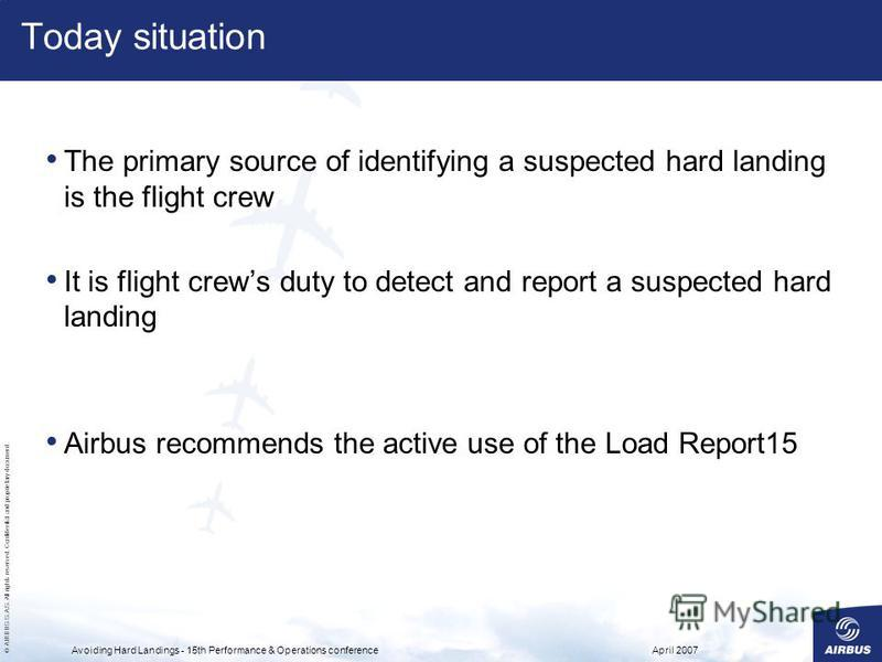 © AIRBUS S.A.S. All rights reserved. Confidential and proprietary document. April 2007Avoiding Hard Landings - 15th Performance & Operations conference Today situation The primary source of identifying a suspected hard landing is the flight crew It i