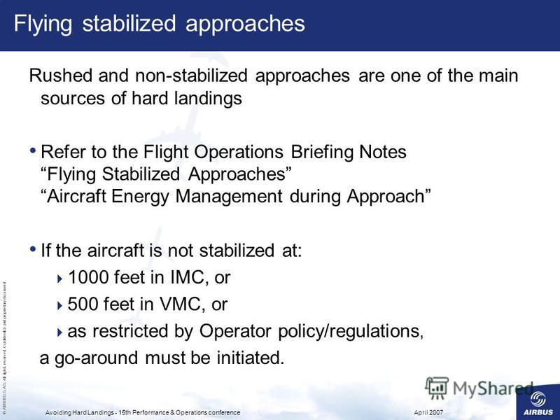 © AIRBUS S.A.S. All rights reserved. Confidential and proprietary document. April 2007Avoiding Hard Landings - 15th Performance & Operations conference Flying stabilized approaches Rushed and non-stabilized approaches are one of the main sources of h