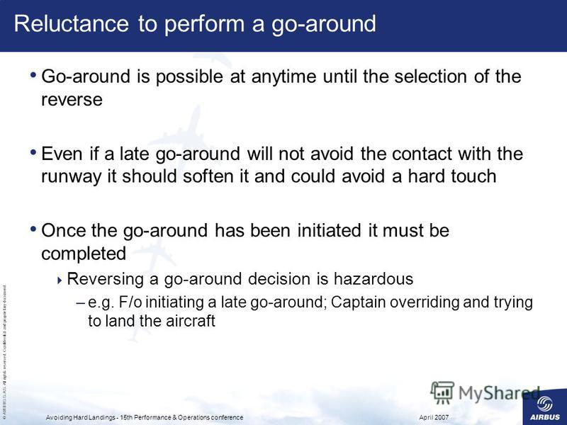 © AIRBUS S.A.S. All rights reserved. Confidential and proprietary document. April 2007Avoiding Hard Landings - 15th Performance & Operations conference Reluctance to perform a go-around Go-around is possible at anytime until the selection of the reve