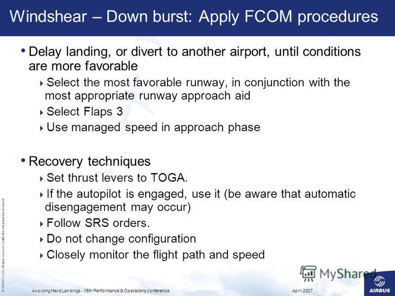 © AIRBUS S.A.S. All rights reserved. Confidential and proprietary document. April 2007Avoiding Hard Landings - 15th Performance & Operations conference Windshear – Down burst: Apply FCOM procedures Delay landing, or divert to another airport, until c
