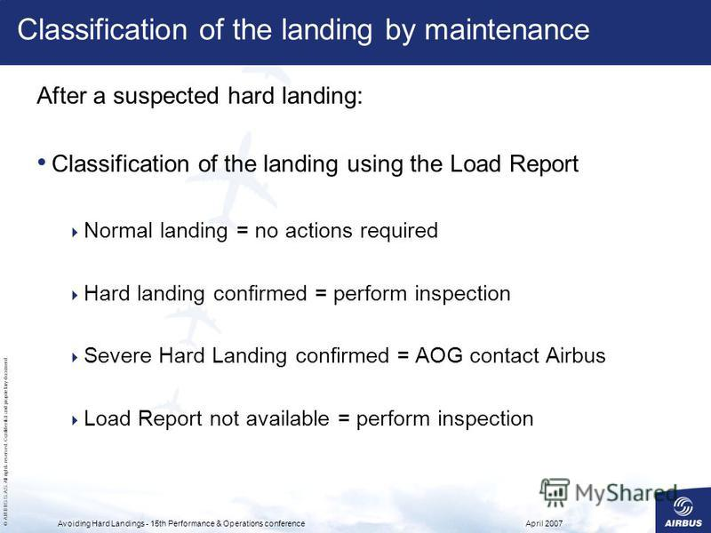 © AIRBUS S.A.S. All rights reserved. Confidential and proprietary document. April 2007Avoiding Hard Landings - 15th Performance & Operations conference Classification of the landing by maintenance After a suspected hard landing: Classification of the