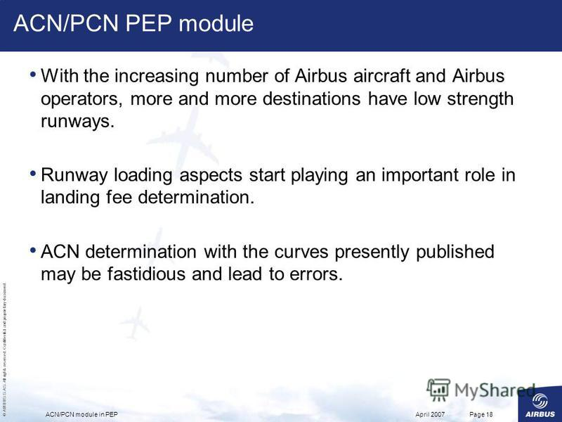 © AIRBUS S.A.S. All rights reserved. Confidential and proprietary document. April 2007ACN/PCN module in PEPPage 18 ACN/PCN PEP module With the increasing number of Airbus aircraft and Airbus operators, more and more destinations have low strength run