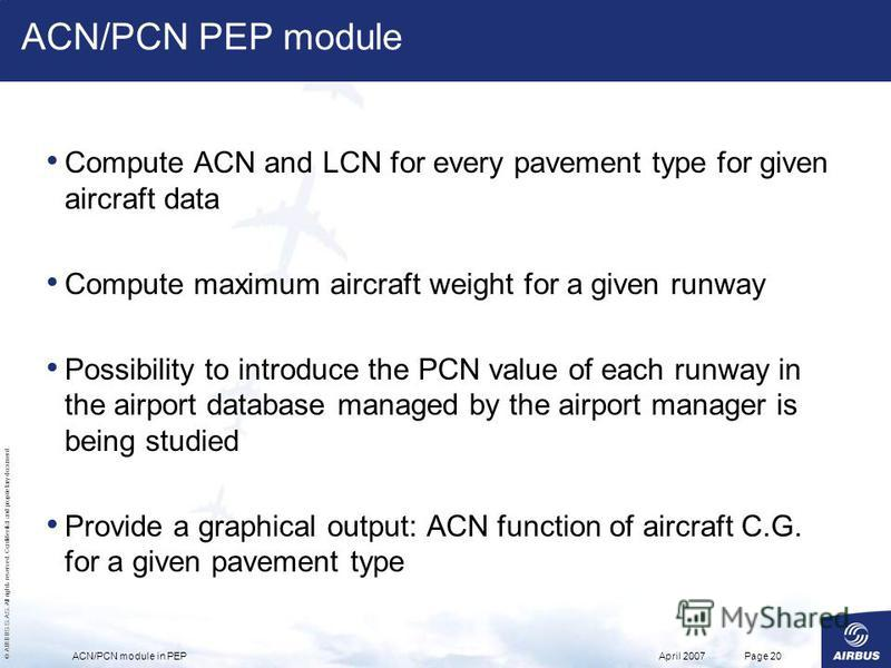 © AIRBUS S.A.S. All rights reserved. Confidential and proprietary document. April 2007ACN/PCN module in PEPPage 20 ACN/PCN PEP module Compute ACN and LCN for every pavement type for given aircraft data Compute maximum aircraft weight for a given runw