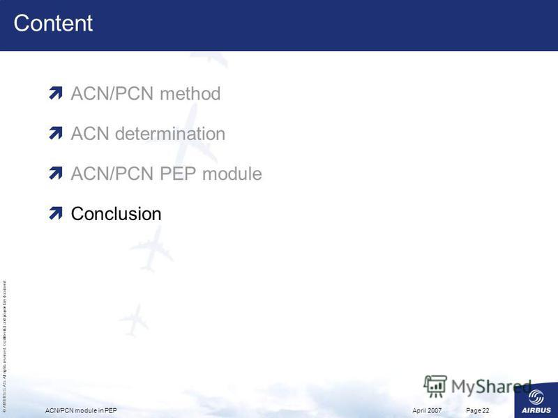 © AIRBUS S.A.S. All rights reserved. Confidential and proprietary document. April 2007ACN/PCN module in PEPPage 22 Content ACN/PCN method ACN determination ACN/PCN PEP module Conclusion