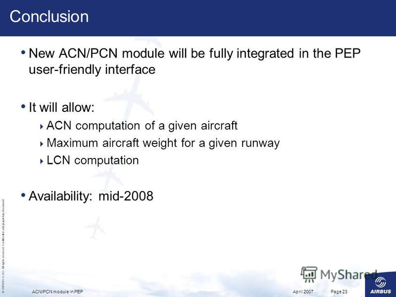 © AIRBUS S.A.S. All rights reserved. Confidential and proprietary document. April 2007ACN/PCN module in PEPPage 23 Conclusion New ACN/PCN module will be fully integrated in the PEP user-friendly interface It will allow: ACN computation of a given air