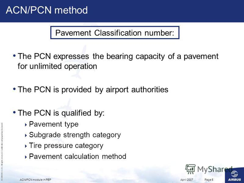 © AIRBUS S.A.S. All rights reserved. Confidential and proprietary document. April 2007ACN/PCN module in PEPPage 5 The PCN expresses the bearing capacity of a pavement for unlimited operation The PCN is provided by airport authorities The PCN is quali