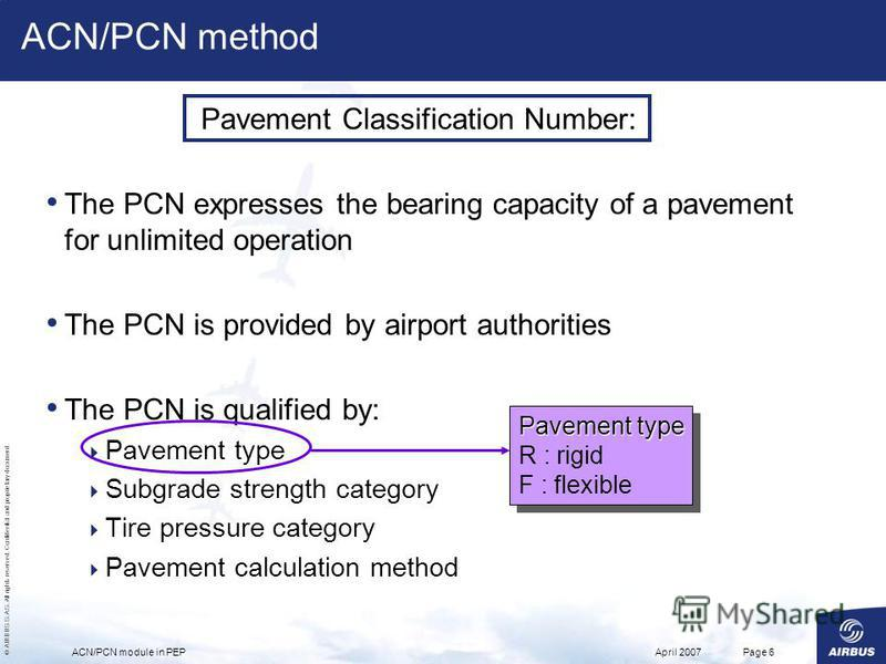© AIRBUS S.A.S. All rights reserved. Confidential and proprietary document. April 2007ACN/PCN module in PEPPage 6 Pavement Classification Number: The PCN expresses the bearing capacity of a pavement for unlimited operation The PCN is provided by airp