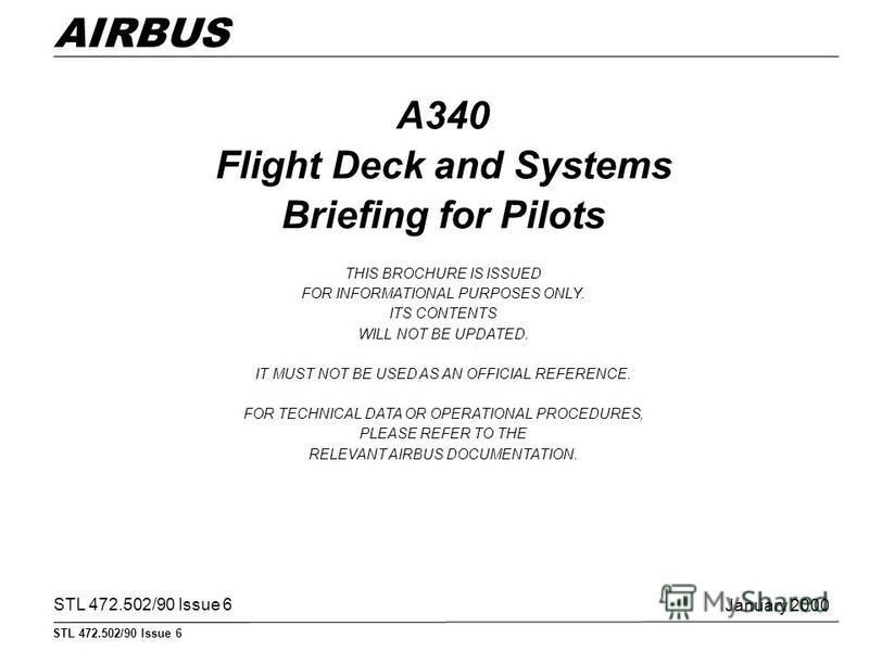 STL 472.502/90 Issue 6 AIRBUS A340 Flight Deck and Systems Briefing for Pilots THIS BROCHURE IS ISSUED FOR INFORMATIONAL PURPOSES ONLY. ITS CONTENTS WILL NOT BE UPDATED. IT MUST NOT BE USED AS AN OFFICIAL REFERENCE. FOR TECHNICAL DATA OR OPERATIONAL