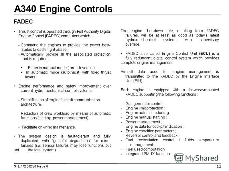 STL 472.502/90 Issue 6 A340 Engine Controls 8.2 FADEC Thrust control is operated through Full Authority Digital Engine Control (FADEC) computers which : - Command the engines to provide the power best- suited to each flight phase ; - Automatically pr