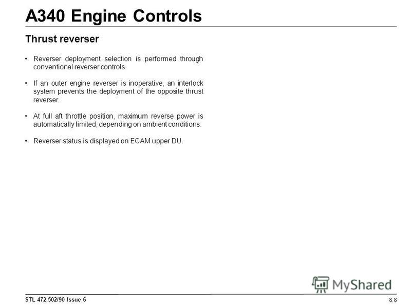 STL 472.502/90 Issue 6 A340 Engine Controls 8.8 Thrust reverser Reverser deployment selection is performed through conventional reverser controls. If an outer engine reverser is inoperative, an interlock system prevents the deployment of the opposite