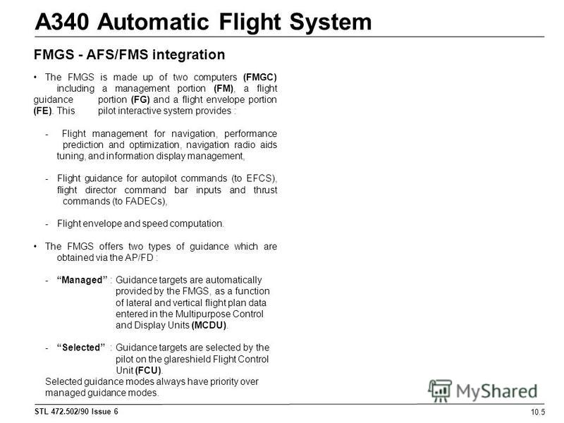 STL 472.502/90 Issue 6 A340 Automatic Flight System 10.5 FMGS - AFS/FMS integration The FMGS is made up of two computers (FMGC) including a management portion (FM), a flight guidance portion (FG) and a flight envelope portion (FE). This pilot interac
