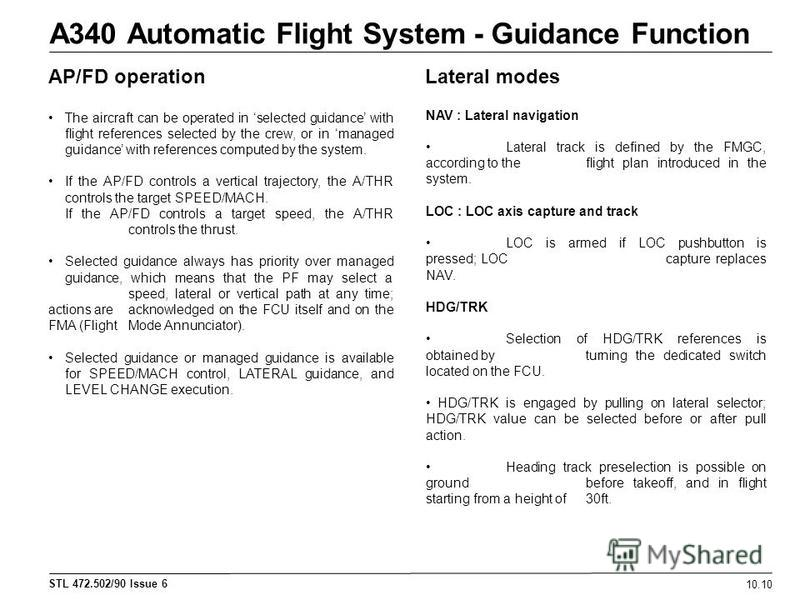 STL 472.502/90 Issue 6 A340 Automatic Flight System - Guidance Function 10.10 AP/FD operationLateral modes The aircraft can be operated in selected guidance with flight references selected by the crew, or in managed guidance with references computed