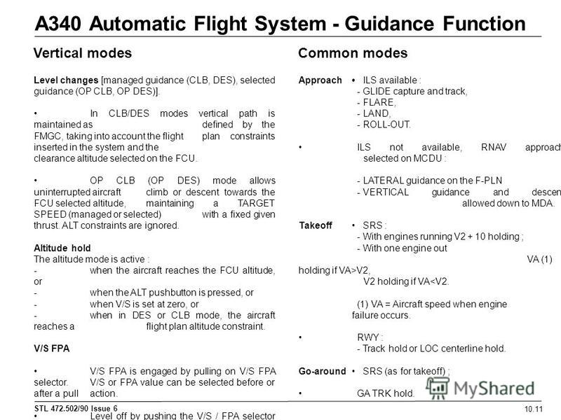 STL 472.502/90 Issue 6 A340 Automatic Flight System - Guidance Function 10.11 Vertical modesCommon modes ApproachILS available : - GLIDE capture and track, - FLARE, - LAND, -ROLL-OUT. ILS not available, RNAV approach selected on MCDU : -LATERAL guida